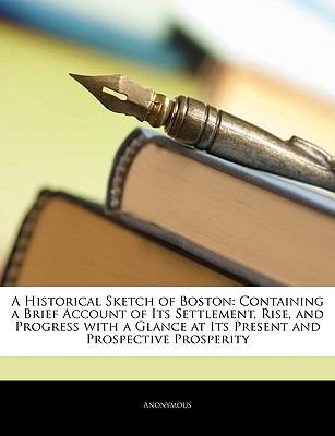 A   Historical Sketch of Boston: Containing a Brief Account of Its Settlement, Rise, and Progress with a Glance at Its Present and Prospective Prosper by Anonymous [Paperback]